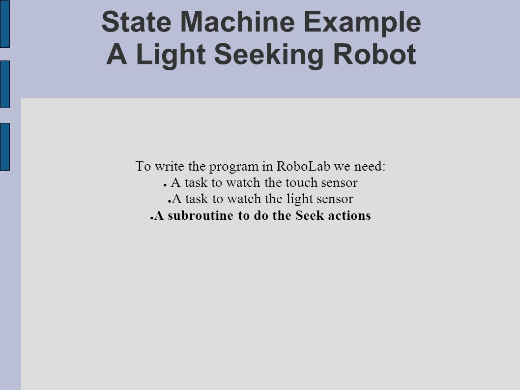 State Machine Example A Light Seeking Robot To write the program in RoboLab we need: A task to watch the touch sensor A task to watch the light sensor A subroutine to do the Seek actions