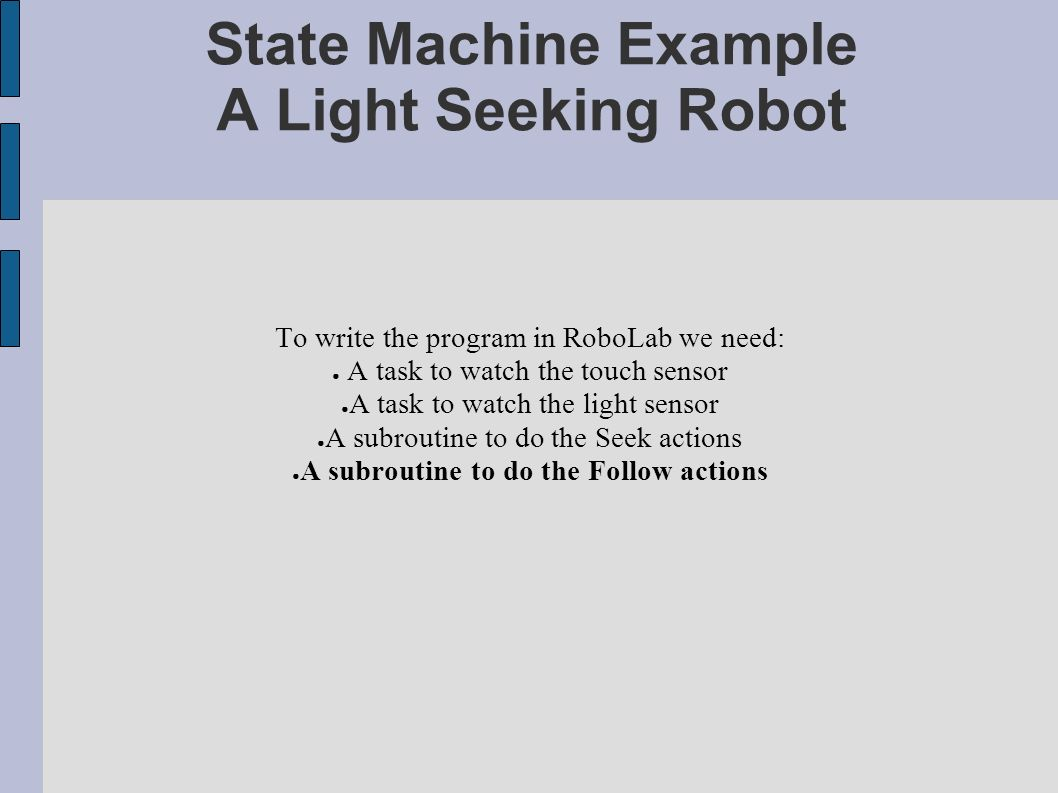 State Machine Example A Light Seeking Robot To write the program in RoboLab we need: A task to watch the touch sensor A task to watch the light sensor A subroutine to do the Seek actions A subroutine to do the Follow actions