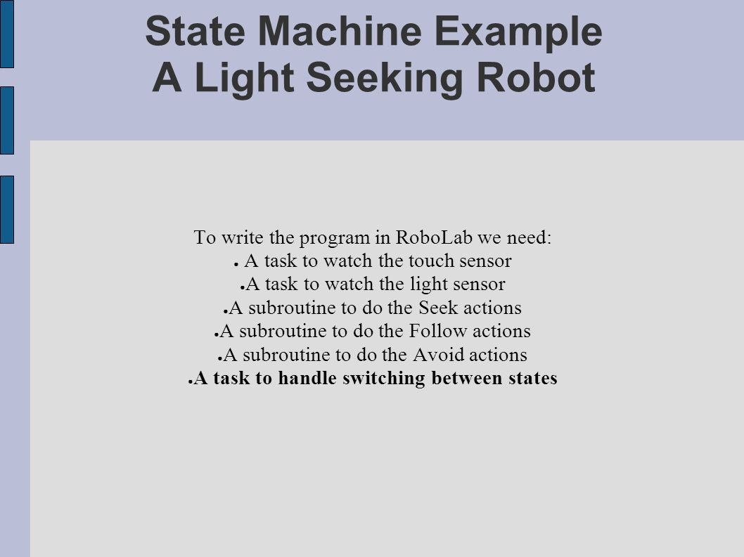 State Machine Example A Light Seeking Robot To write the program in RoboLab we need: A task to watch the touch sensor A task to watch the light sensor A subroutine to do the Seek actions A subroutine to do the Follow actions A subroutine to do the Avoid actions A task to handle switching between states