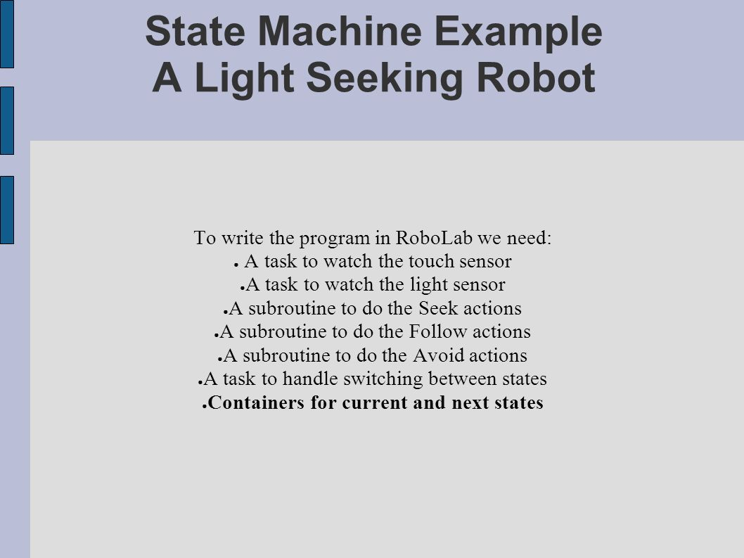 State Machine Example A Light Seeking Robot To write the program in RoboLab we need: A task to watch the touch sensor A task to watch the light sensor A subroutine to do the Seek actions A subroutine to do the Follow actions A subroutine to do the Avoid actions A task to handle switching between states Containers for current and next states