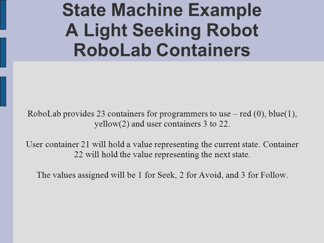 State Machine Example A Light Seeking Robot RoboLab Containers RoboLab provides 23 containers for programmers to use – red (0), blue(1), yellow(2) and user containers 3 to 22.