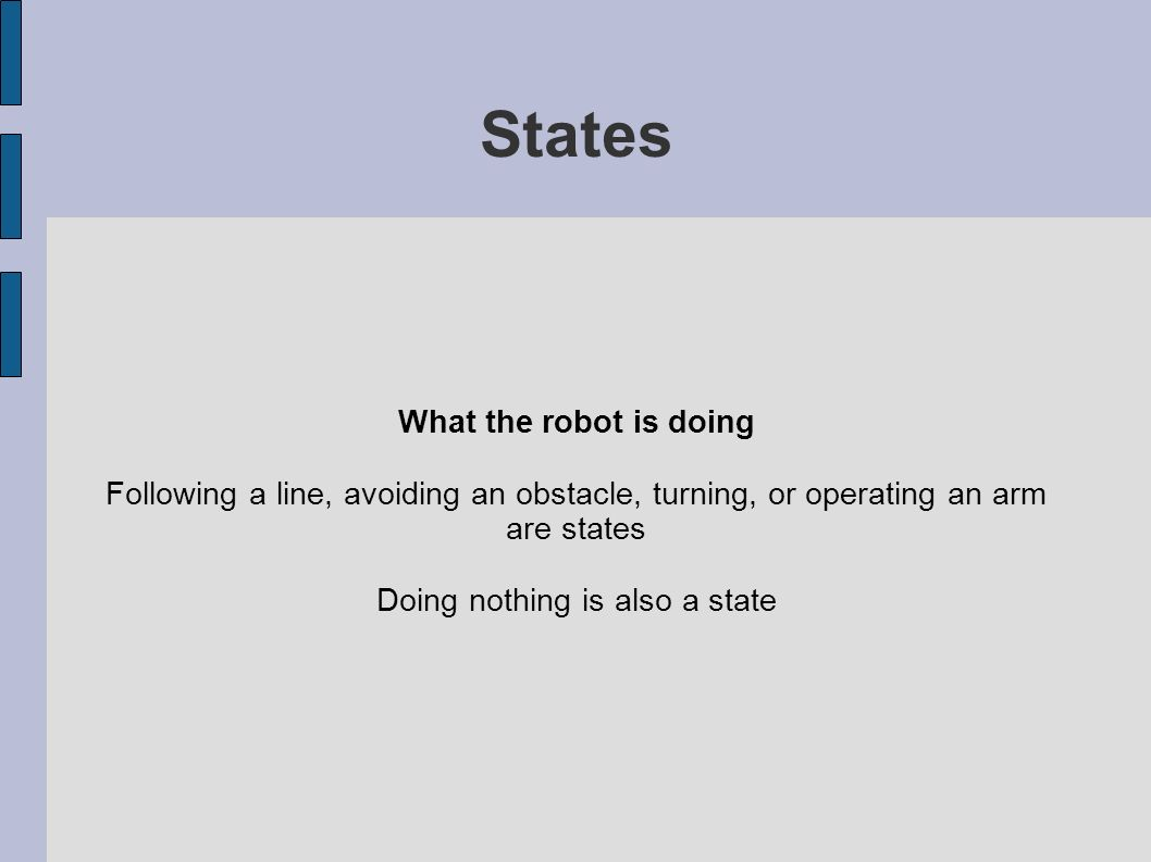 States What the robot is doing Following a line, avoiding an obstacle, turning, or operating an arm are states Doing nothing is also a state