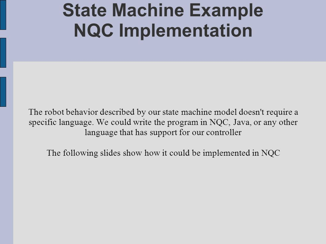 State Machine Example NQC Implementation The robot behavior described by our state machine model doesn't require a specific language. We could write t