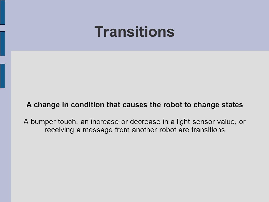 Transitions A change in condition that causes the robot to change states A bumper touch, an increase or decrease in a light sensor value, or receiving
