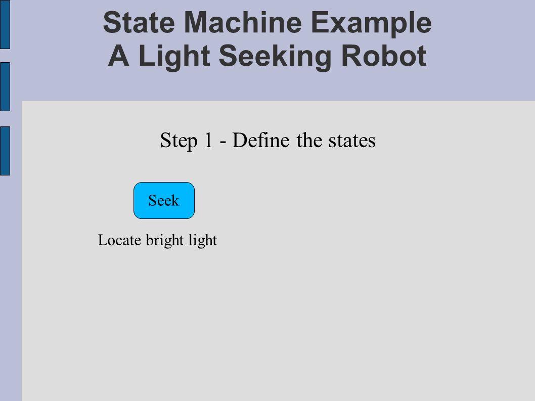 State Machine Example A Light Seeking Robot Step 1 - Define the states Seek Locate bright light
