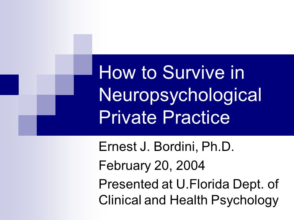 How to Survive in Neuropsychological Private Practice Ernest J. Bordini, Ph.D. February 20, 2004 Presented at U.Florida Dept. of Clinical and Health P
