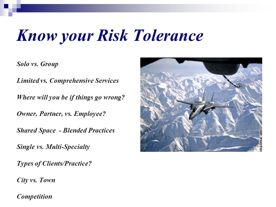 Know your Risk Tolerance Solo vs. Group Limited vs. Comprehensive Services Where will you be if things go wrong? Owner, Partner, vs. Employee? Shared