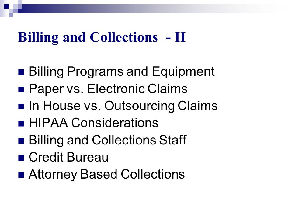 Billing and Collections - II Billing Programs and Equipment Paper vs. Electronic Claims In House vs. Outsourcing Claims HIPAA Considerations Billing a
