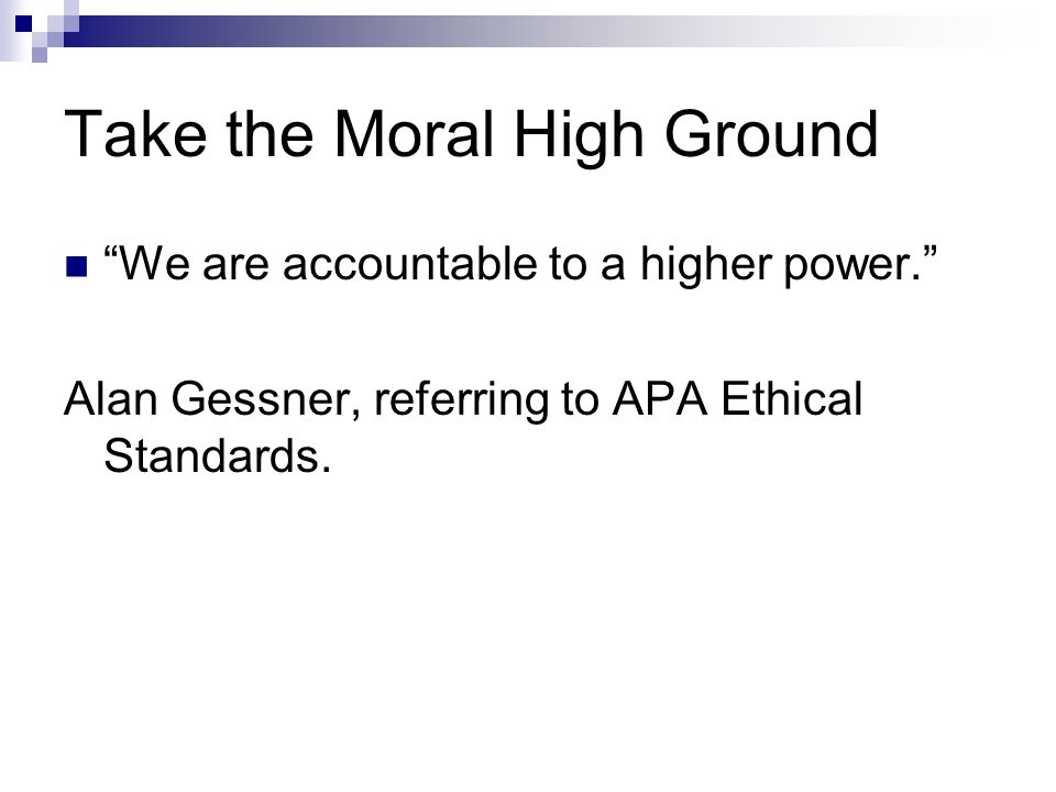Take the Moral High Ground We are accountable to a higher power. Alan Gessner, referring to APA Ethical Standards.