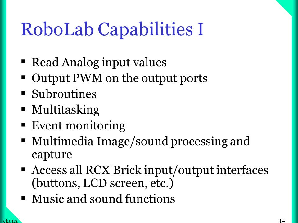 14chung RoboLab Capabilities I Read Analog input values Output PWM on the output ports Subroutines Multitasking Event monitoring Multimedia Image/sound processing and capture Access all RCX Brick input/output interfaces (buttons, LCD screen, etc.) Music and sound functions
