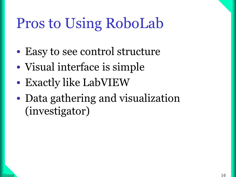 16chung Pros to Using RoboLab Easy to see control structure Visual interface is simple Exactly like LabVIEW Data gathering and visualization (investigator)