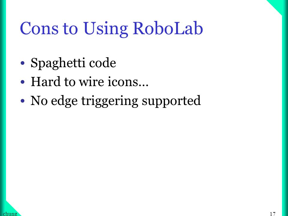 17chung Cons to Using RoboLab Spaghetti code Hard to wire icons… No edge triggering supported