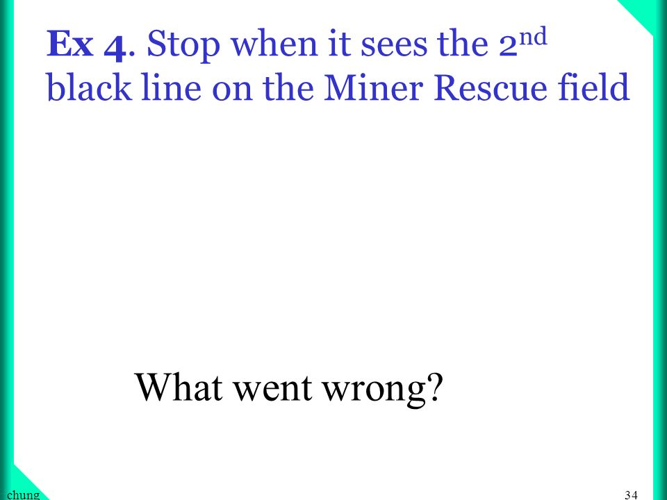 34chung Ex 4. Stop when it sees the 2 nd black line on the Miner Rescue field What went wrong