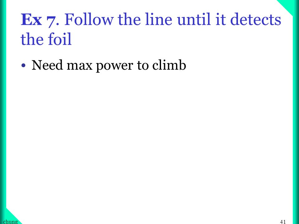 41chung Ex 7. Follow the line until it detects the foil Need max power to climb