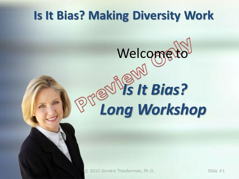 Is It Bias? Making Diversity Work Is It Bias? Long Workshop Welcome to Is It Bias? Long Workshop © 2010 Sondra Thiederman, Ph.D.Slide #1