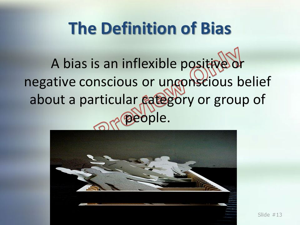 The Definition of Bias A bias is an inflexible positive or negative conscious or unconscious belief about a particular category or group of people. ©