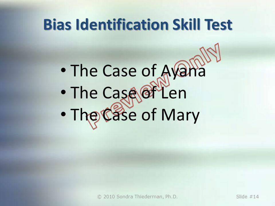 Bias Identification Skill Test The Case of Ayana The Case of Len The Case of Mary © 2010 Sondra Thiederman, Ph.D.Slide #14