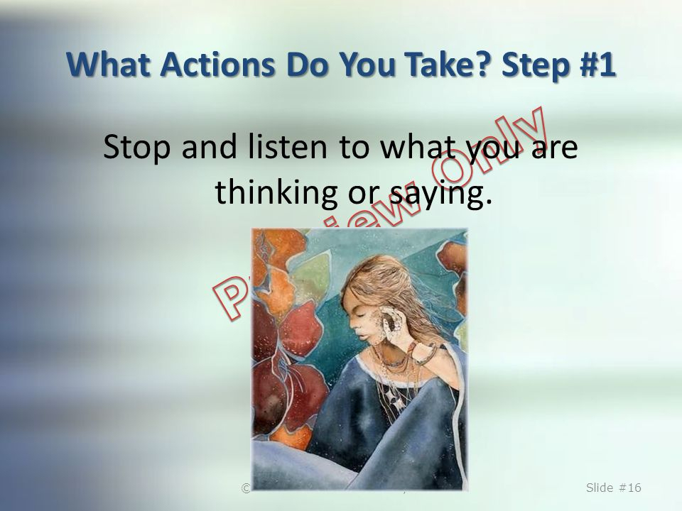 What Actions Do You Take. Step #1 Stop and listen to what you are thinking or saying.