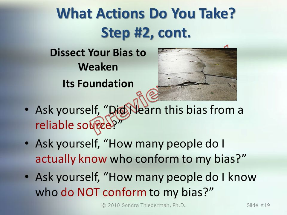 Dissect Your Bias to Weaken Its Foundation Ask yourself, Did I learn this bias from a reliable source? Ask yourself, How many people do I actually kno