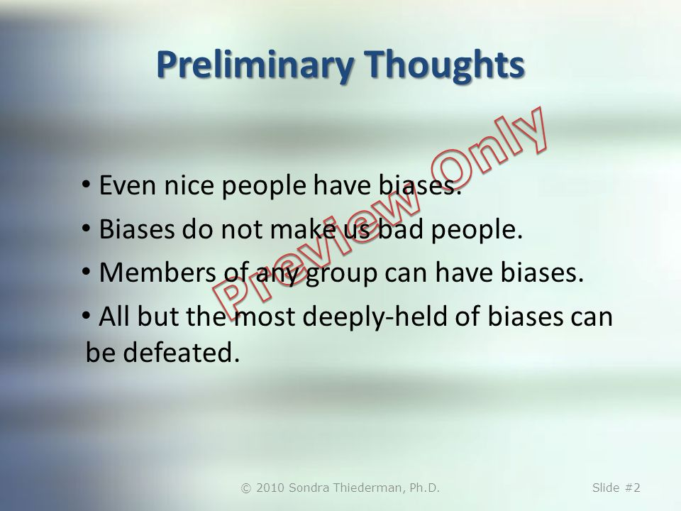 Preliminary Thoughts Even nice people have biases. Biases do not make us bad people. Members of any group can have biases. All but the most deeply-hel