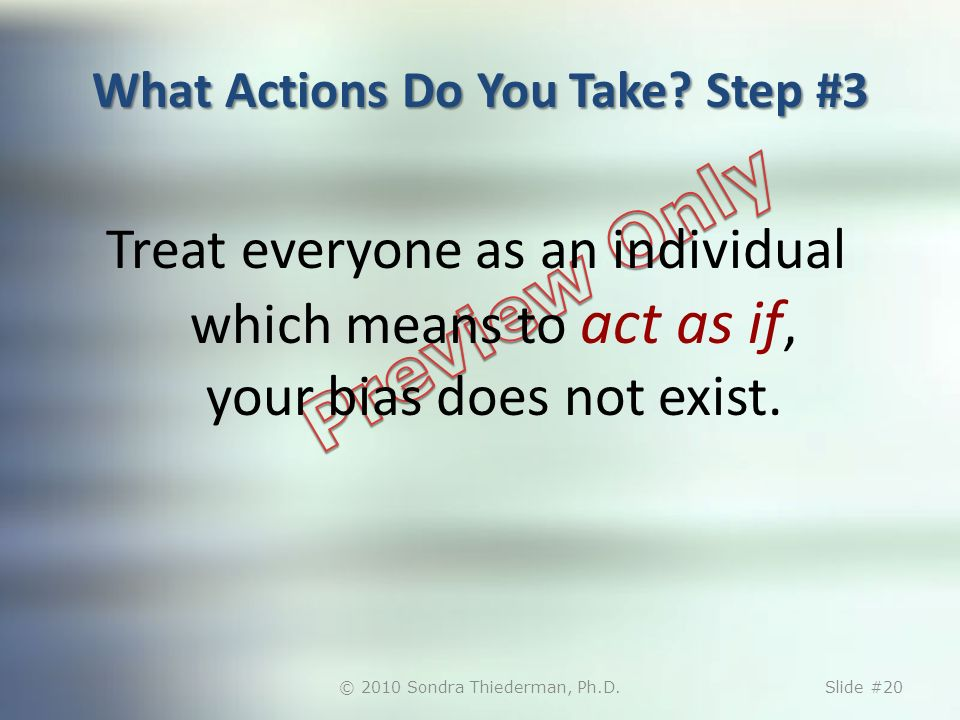 What Actions Do You Take? Step #3 Treat everyone as an individual which means to act as if, your bias does not exist. © 2010 Sondra Thiederman, Ph.D.S