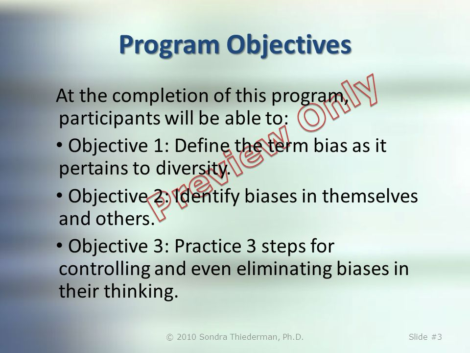 Program Objectives At the completion of this program, participants will be able to: Objective 1: Define the term bias as it pertains to diversity. Obj