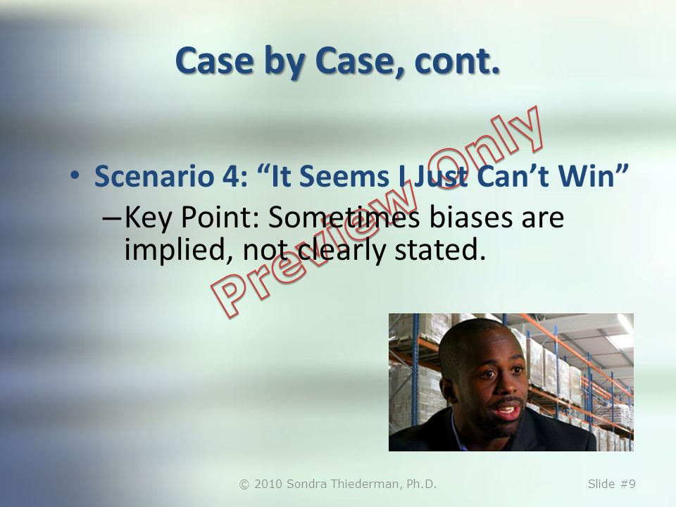Case by Case, cont. Scenario 4: It Seems I Just Cant Win – Key Point: Sometimes biases are implied, not clearly stated. © 2010 Sondra Thiederman, Ph.D