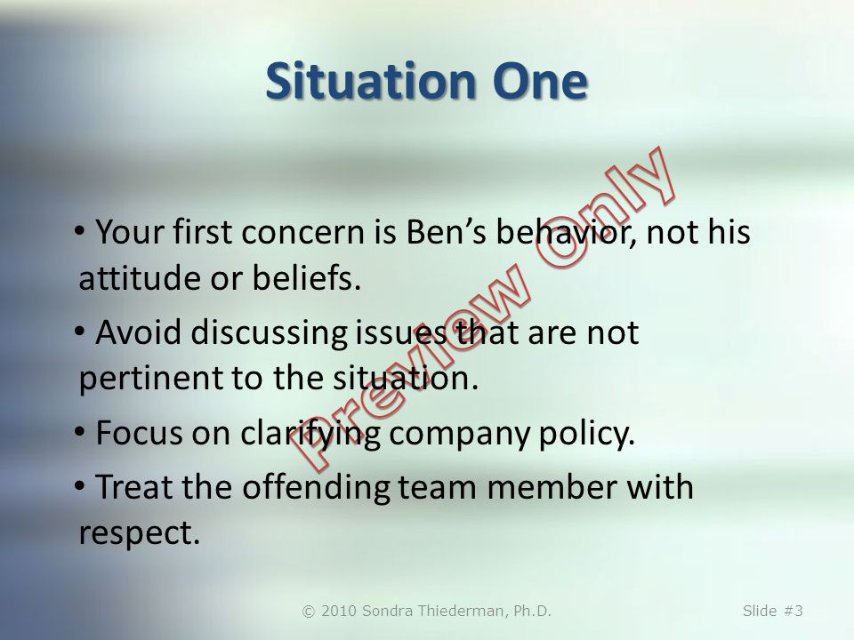 Situation One Your first concern is Bens behavior, not his attitude or beliefs.