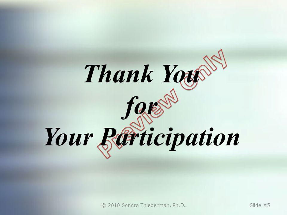 © 2010 Sondra Thiederman, Ph.D.Slide #5 Thank You for Your Participation