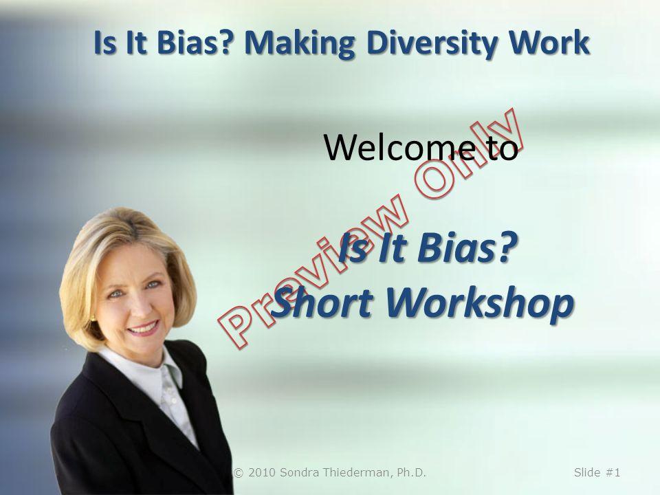 Is It Bias? Making Diversity Work Is It Bias? Short Workshop Welcome to Is It Bias? Short Workshop © 2010 Sondra Thiederman, Ph.D.Slide #1