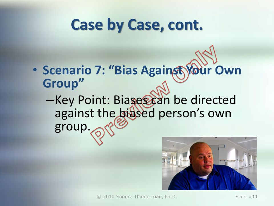 Case by Case, cont. Scenario 7: Bias Against Your Own Group – Key Point: Biases can be directed against the biased persons own group. © 2010 Sondra Th