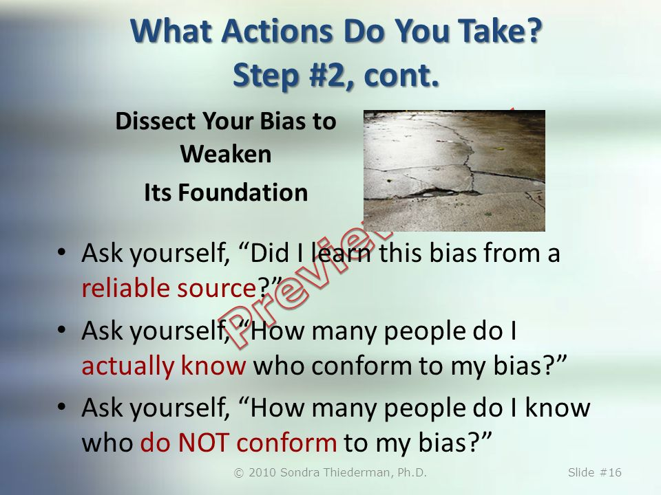 Dissect Your Bias to Weaken Its Foundation Ask yourself, Did I learn this bias from a reliable source.