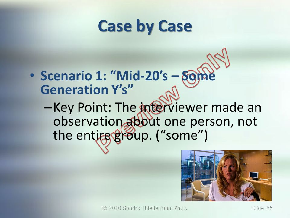 Case by Case Scenario 1: Mid-20s – Some Generation Ys – Key Point: The interviewer made an observation about one person, not the entire group.