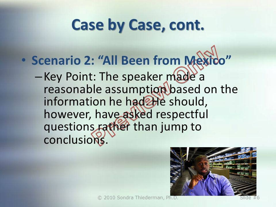 Case by Case, cont. Scenario 2: All Been from Mexico – Key Point: The speaker made a reasonable assumption based on the information he had. He should,
