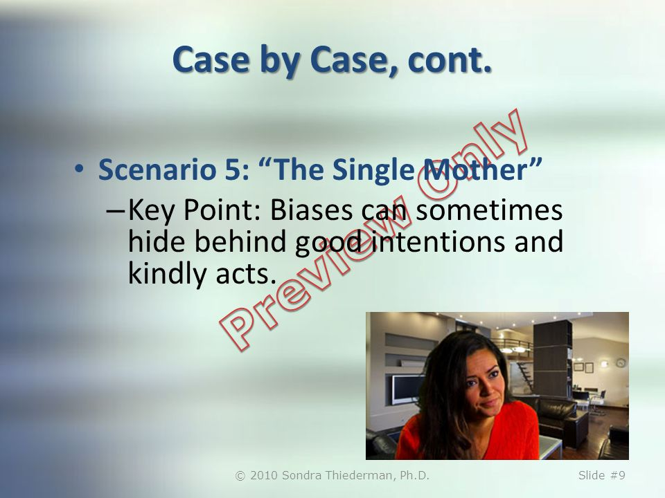 Case by Case, cont. Scenario 5: The Single Mother – Key Point: Biases can sometimes hide behind good intentions and kindly acts. © 2010 Sondra Thieder