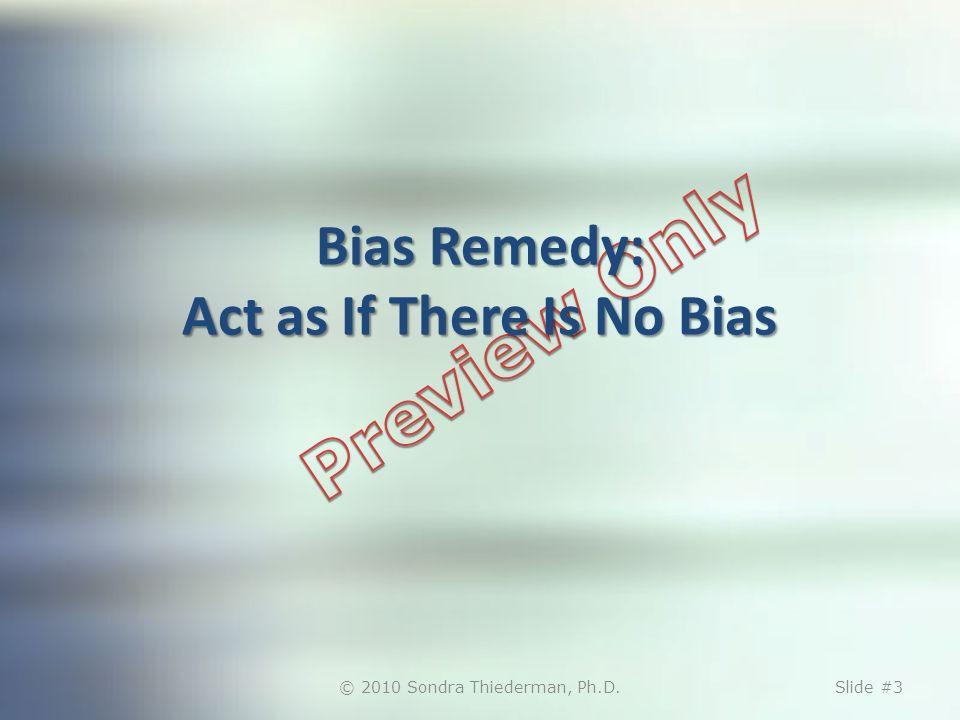 Bias Remedy: Act as If There Is No Bias © 2010 Sondra Thiederman, Ph.D.Slide #3