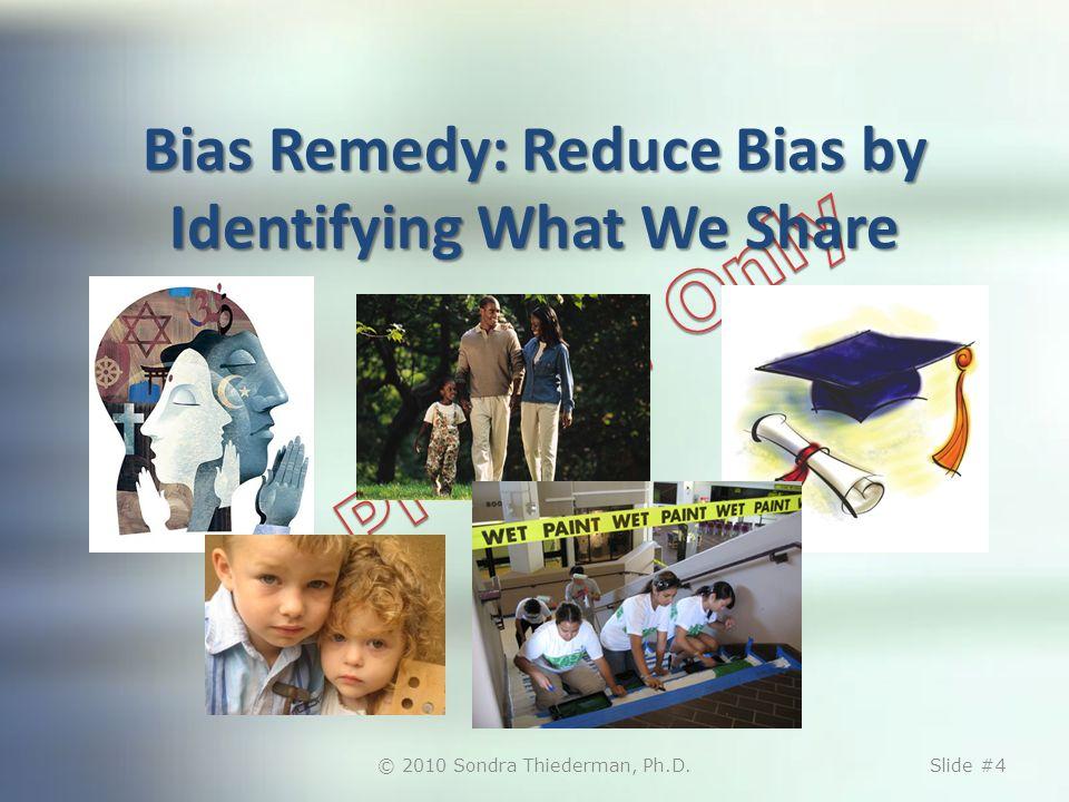 Bias Remedy: Reduce Bias by Identifying What We Share © 2010 Sondra Thiederman, Ph.D.Slide #4