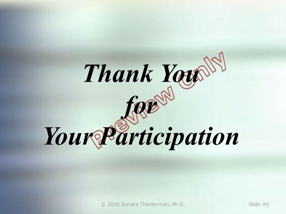 © 2010 Sondra Thiederman, Ph.D.Slide #6 Thank You for Your Participation