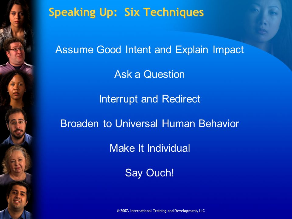 © 2007, International Training and Development, LLC Speaking Up: Six Techniques Assume Good Intent and Explain Impact Ask a Question Interrupt and Red