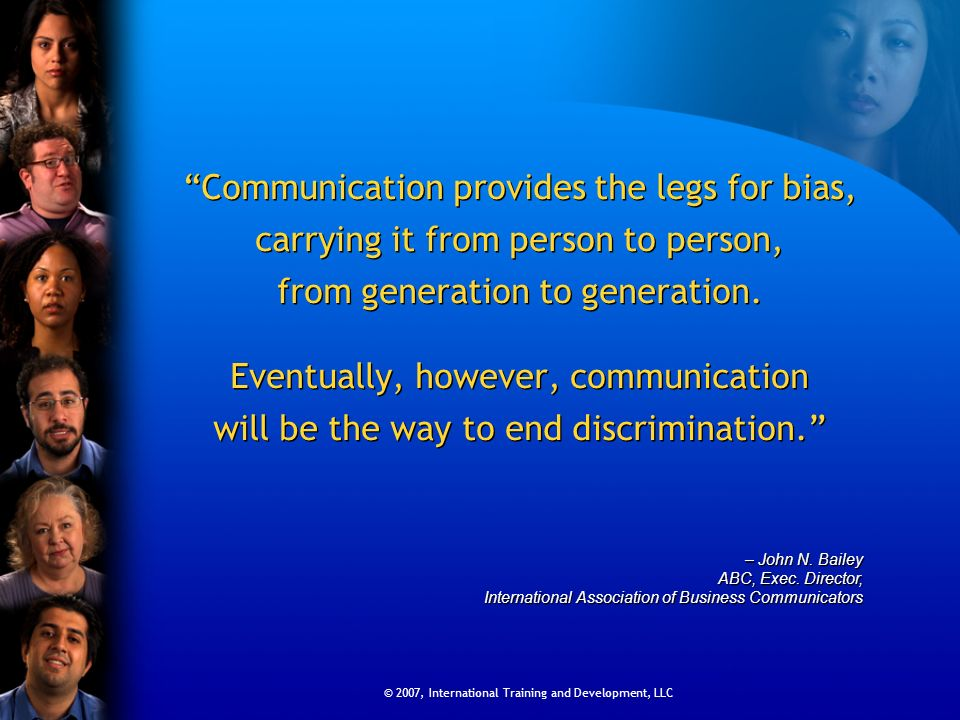 © 2007, International Training and Development, LLC Communication provides the legs for bias, carrying it from person to person, from generation to ge