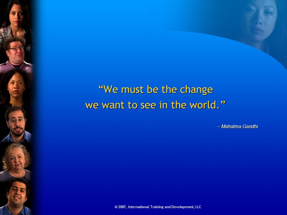 © 2007, International Training and Development, LLC We must be the change we want to see in the world.
