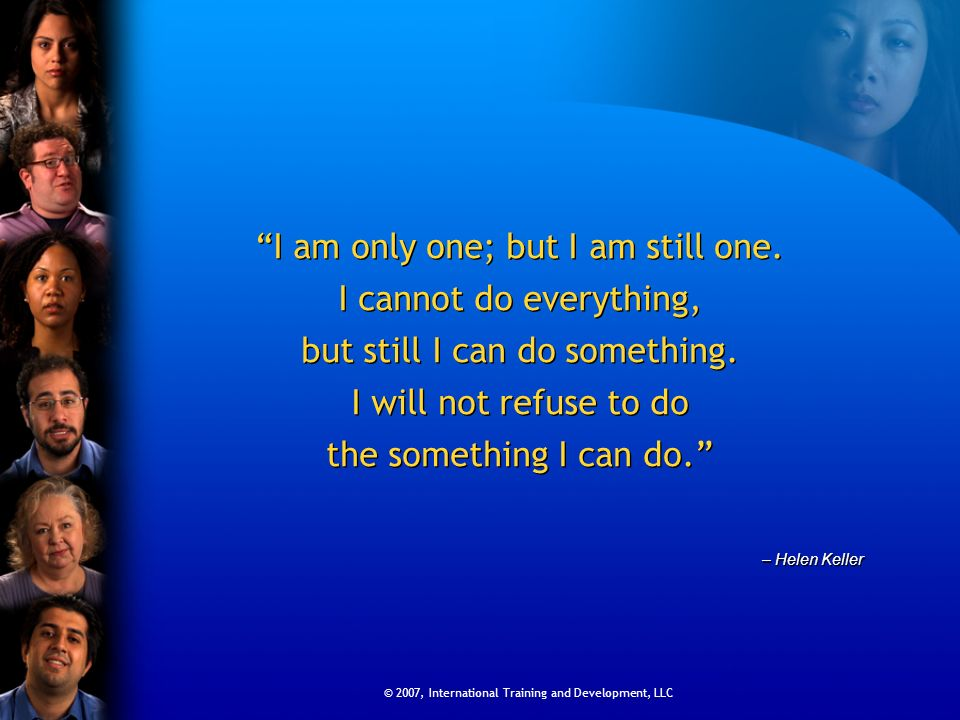 © 2007, International Training and Development, LLC I am only one; but I am still one. I cannot do everything, but still I can do something. I will no