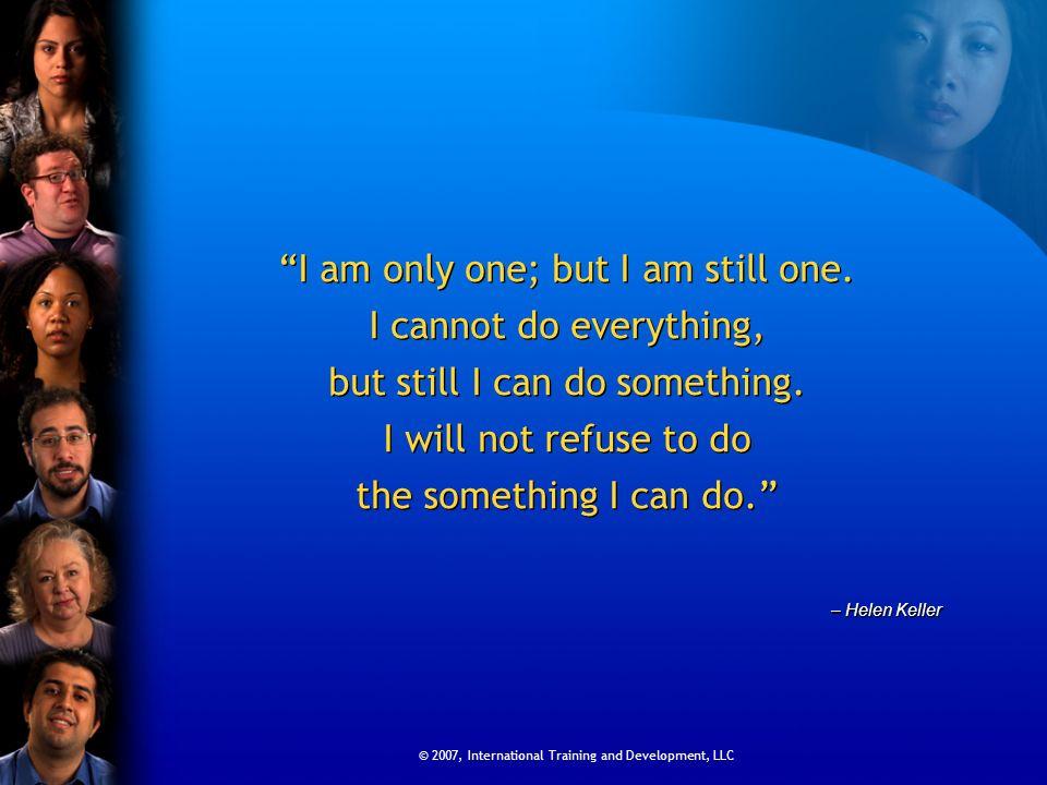 © 2007, International Training and Development, LLC I am only one; but I am still one.