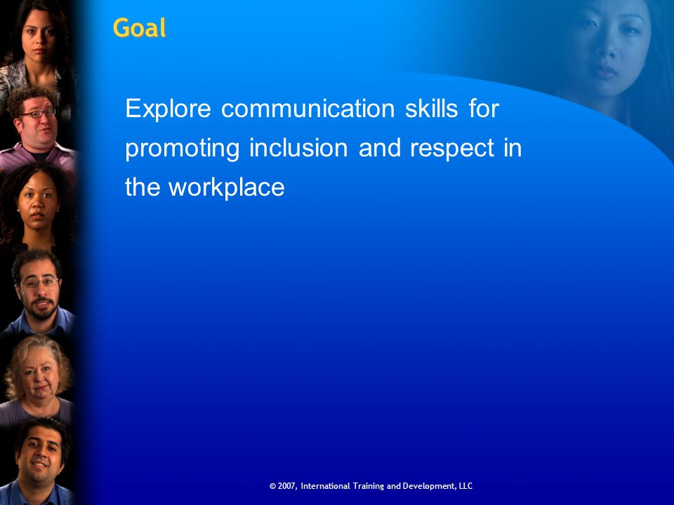 © 2007, International Training and Development, LLC Goal Explore communication skills for promoting inclusion and respect in the workplace