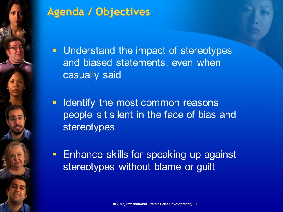 © 2007, International Training and Development, LLC Agenda / Objectives Understand the impact of stereotypes and biased statements, even when casually said Identify the most common reasons people sit silent in the face of bias and stereotypes Enhance skills for speaking up against stereotypes without blame or guilt