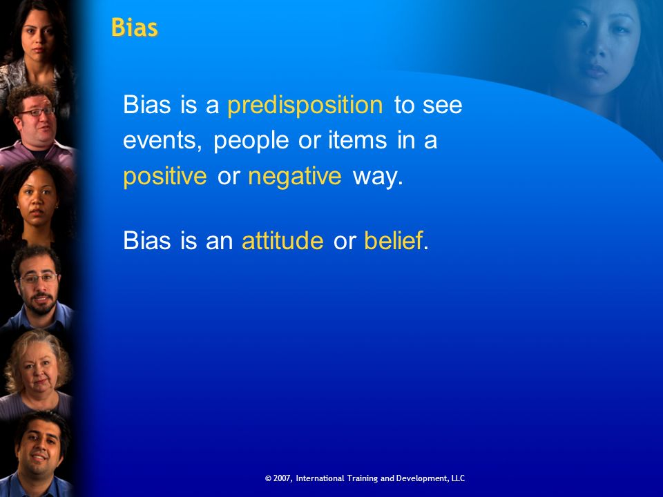 © 2007, International Training and Development, LLC Bias Bias is a predisposition to see events, people or items in a positive or negative way. Bias i