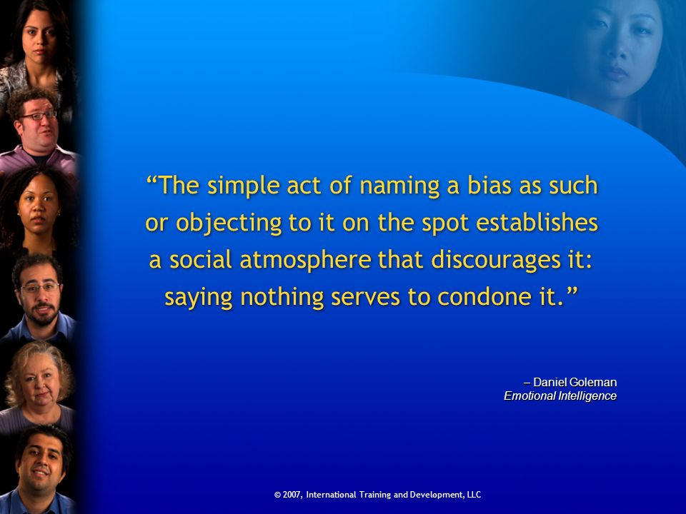 © 2007, International Training and Development, LLC The simple act of naming a bias as such or objecting to it on the spot establishes a social atmosp