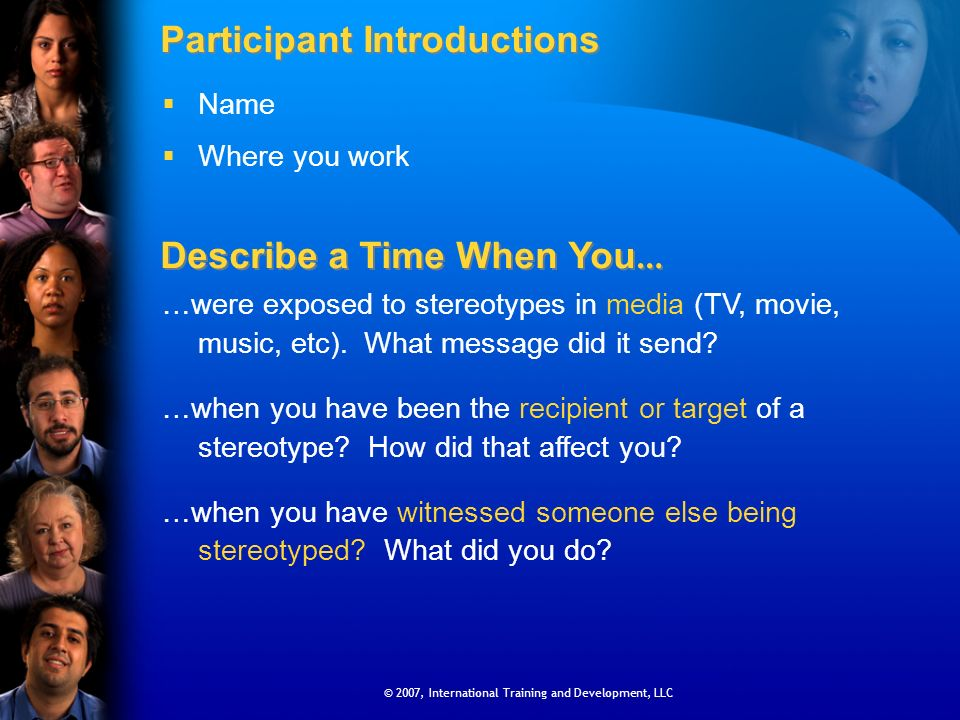 © 2007, International Training and Development, LLC Participant Introductions Name Where you work Describe a Time When You … …were exposed to stereotypes in media (TV, movie, music, etc).