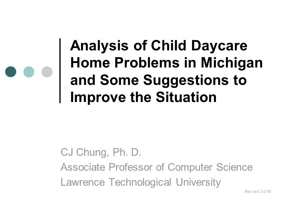 Analysis of Child Daycare Home Problems in Michigan and Some Suggestions to Improve the Situation CJ Chung, Ph. D. Associate Professor of Computer Sci