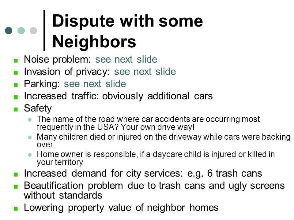 Dispute with some Neighbors Noise problem: see next slide Invasion of privacy: see next slide Parking: see next slide Increased traffic: obviously add